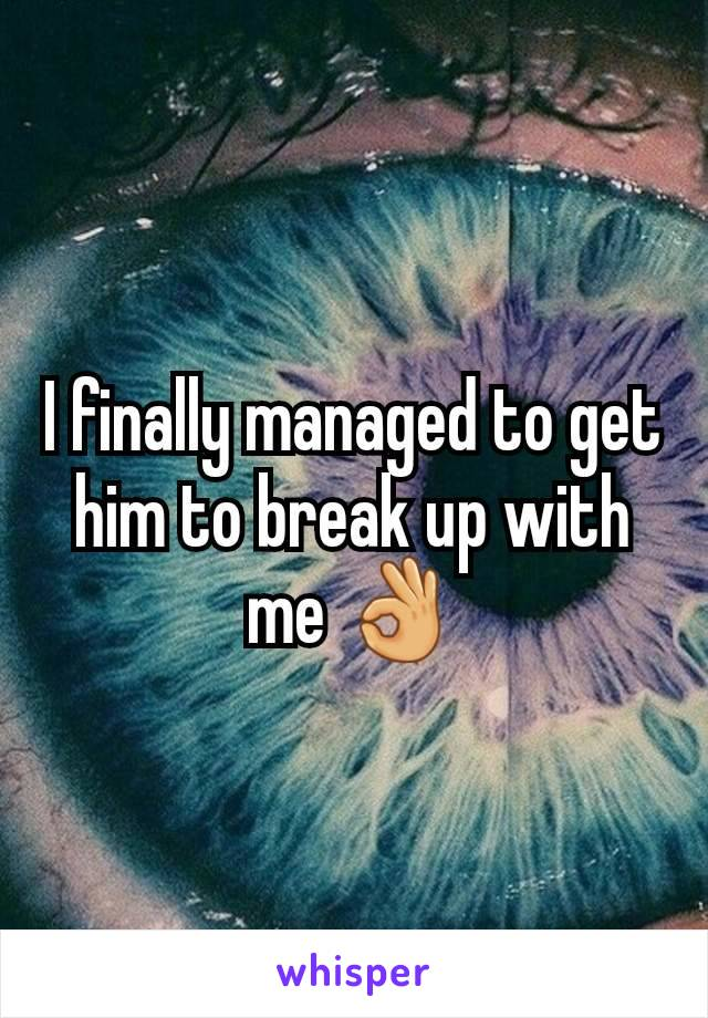 I finally managed to get him to break up with me 👌