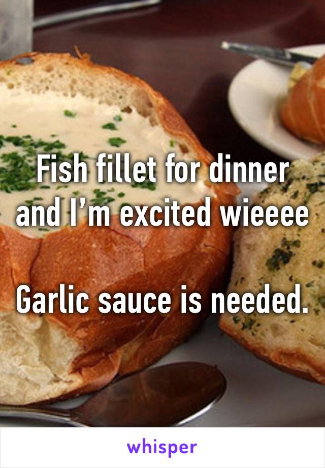 Fish fillet for dinner and I'm excited wieeee  Garlic sauce is needed.