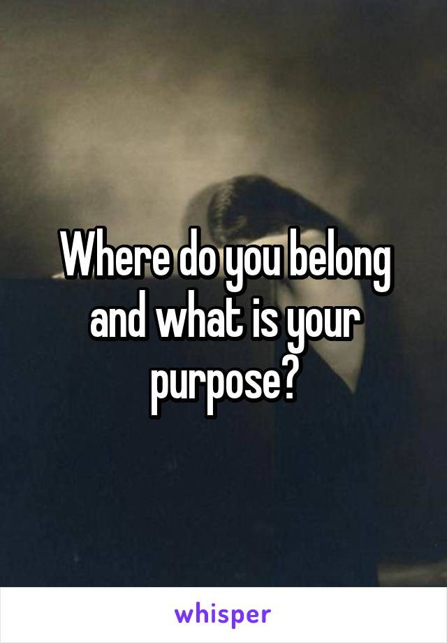 Where do you belong and what is your purpose?