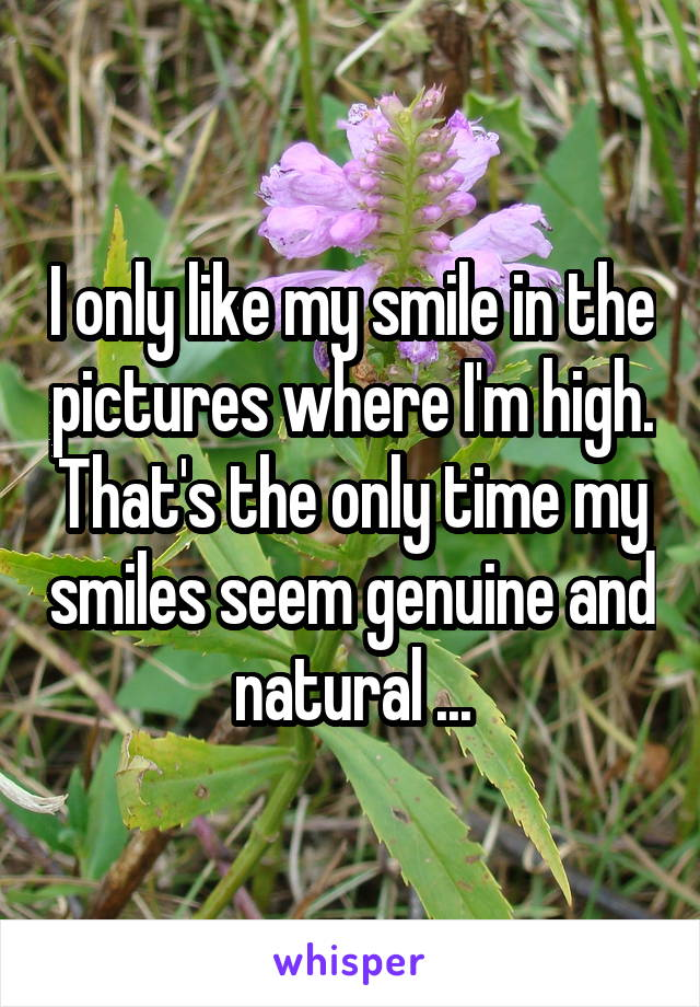 I only like my smile in the pictures where I'm high. That's the only time my smiles seem genuine and natural ...