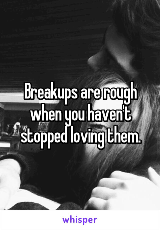 Breakups are rough when you haven't stopped loving them.