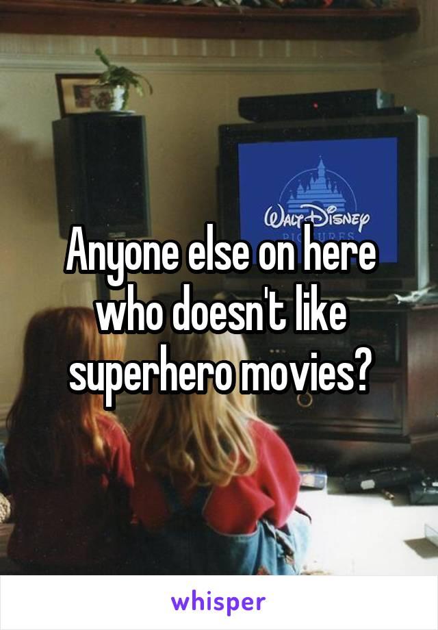Anyone else on here who doesn't like superhero movies?