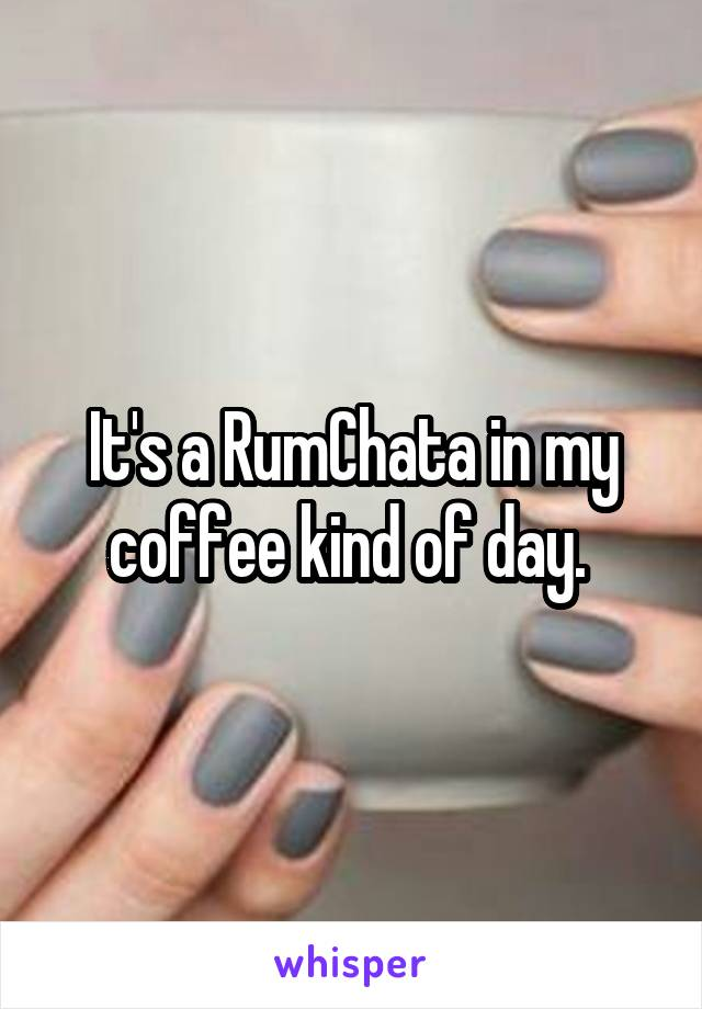 It's a RumChata in my coffee kind of day.
