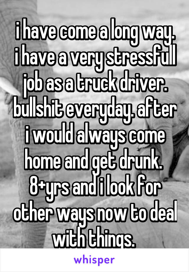 i have come a long way. i have a very stressfull job as a truck driver. bullshit everyday. after i would always come home and get drunk.  8+yrs and i look for other ways now to deal with things.