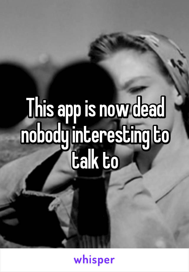 This app is now dead nobody interesting to talk to