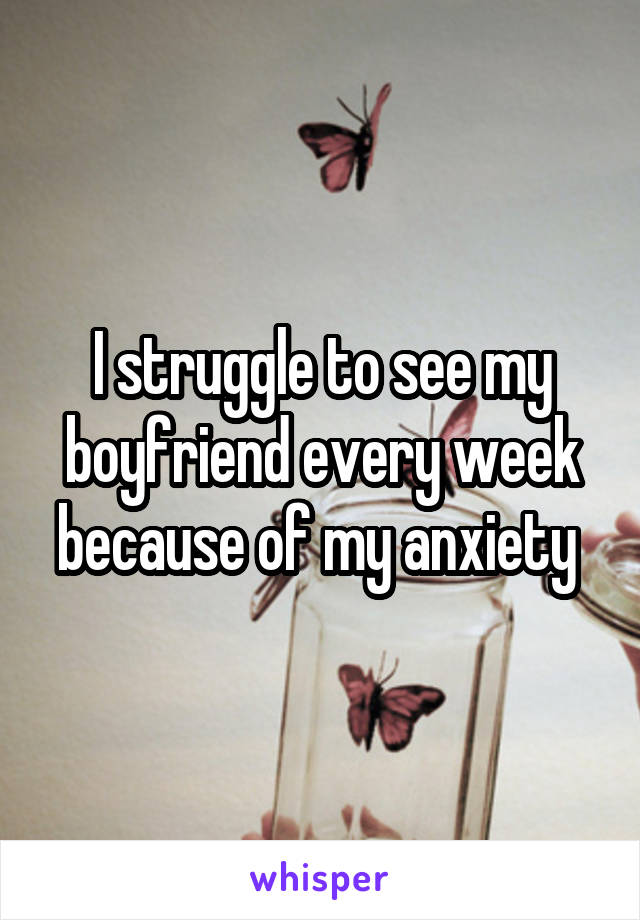I struggle to see my boyfriend every week because of my anxiety
