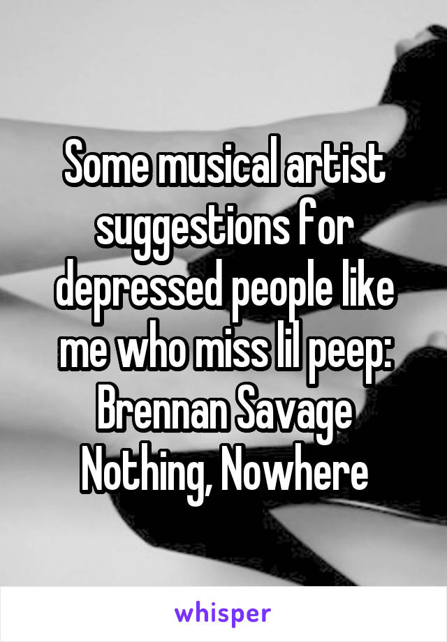Some musical artist suggestions for depressed people like me who miss lil peep: Brennan Savage Nothing, Nowhere