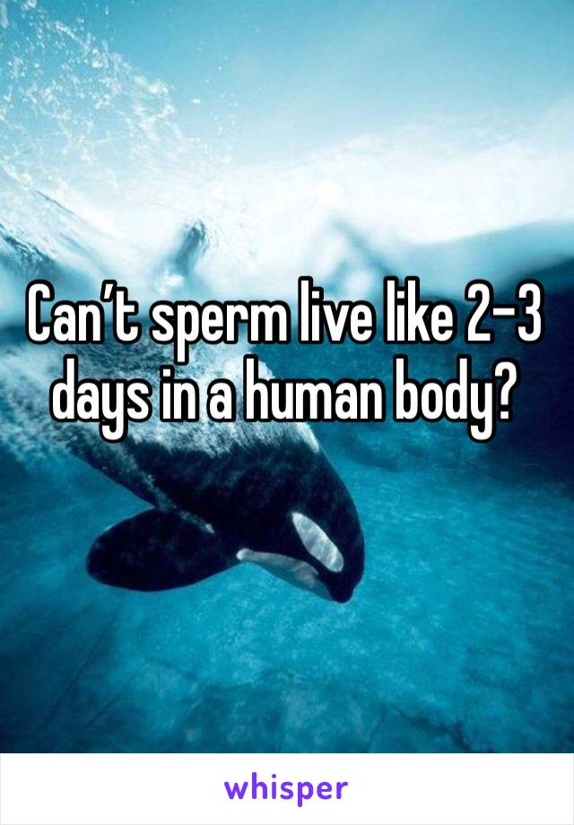 Can't sperm live like 2-3 days in a human body?