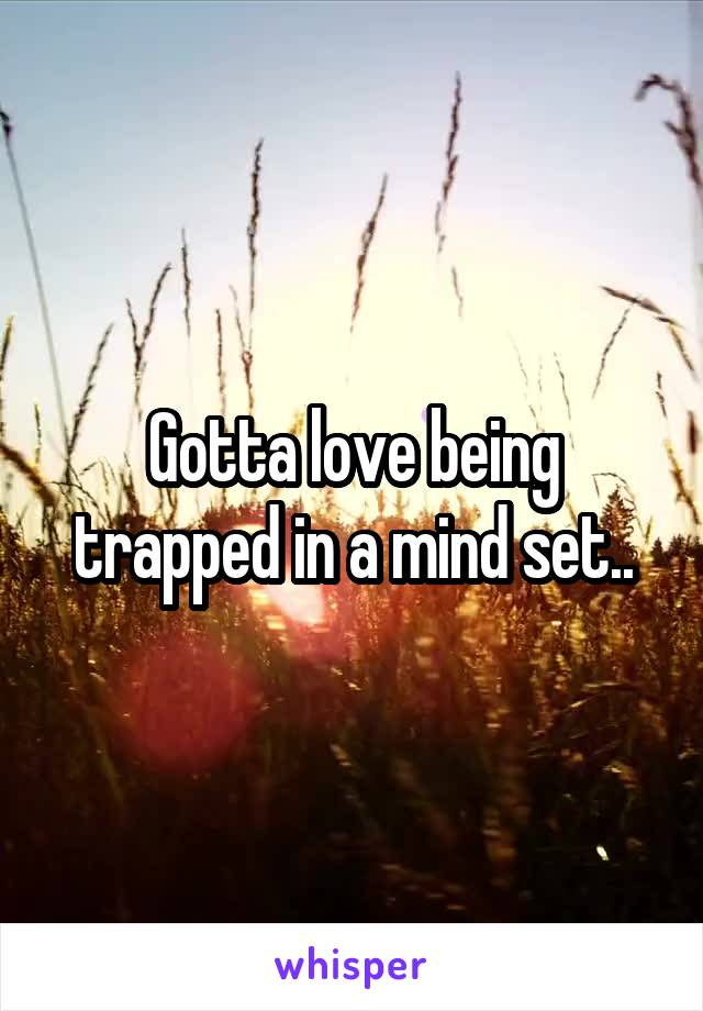 Gotta love being trapped in a mind set..
