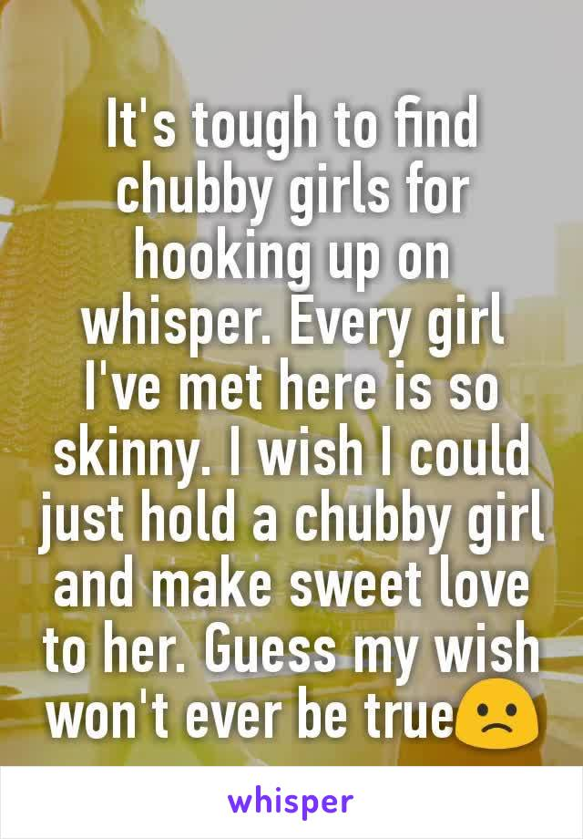 It's tough to find chubby girls for hooking up on whisper. Every girl I've met here is so skinny. I wish I could just hold a chubby girl and make sweet love to her. Guess my wish won't ever be true🙁