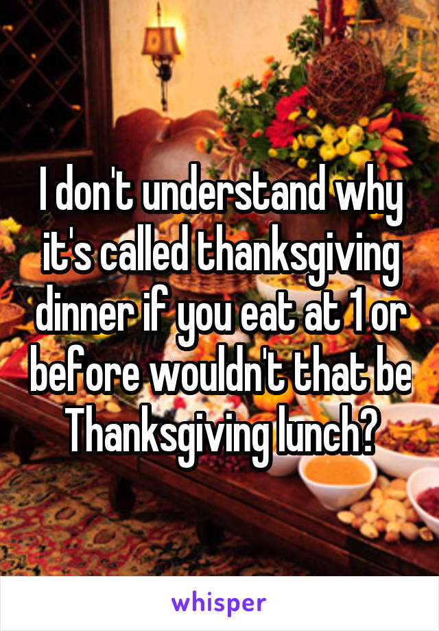 I don't understand why it's called thanksgiving dinner if you eat at 1 or before wouldn't that be Thanksgiving lunch?