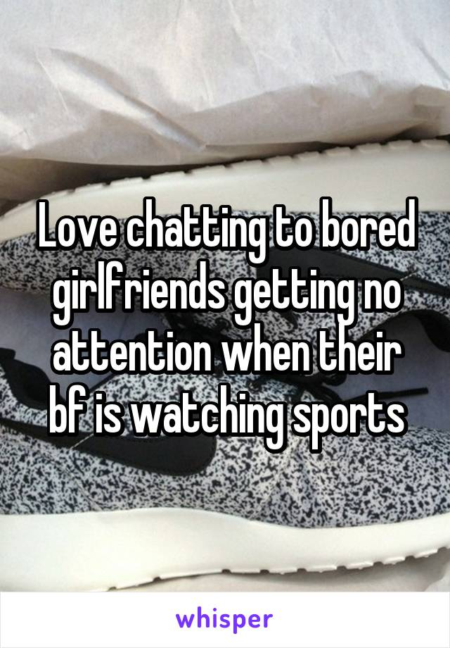 Love chatting to bored girlfriends getting no attention when their bf is watching sports