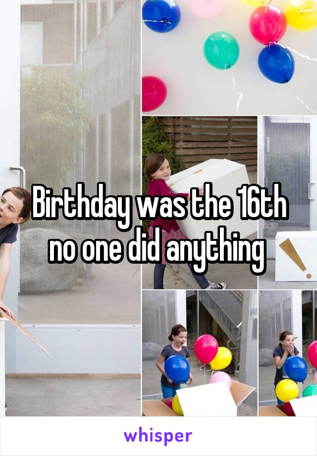 Birthday was the 16th no one did anything