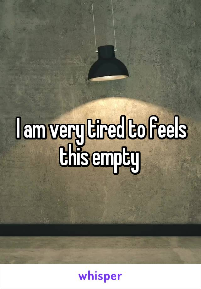I am very tired to feels this empty