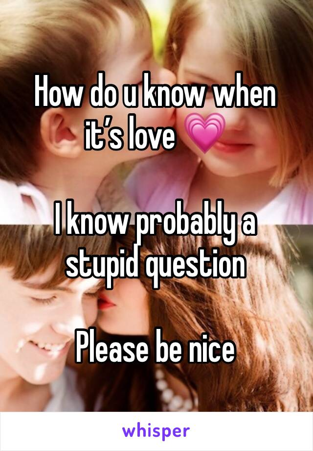How do u know when it's love 💗   I know probably a stupid question   Please be nice