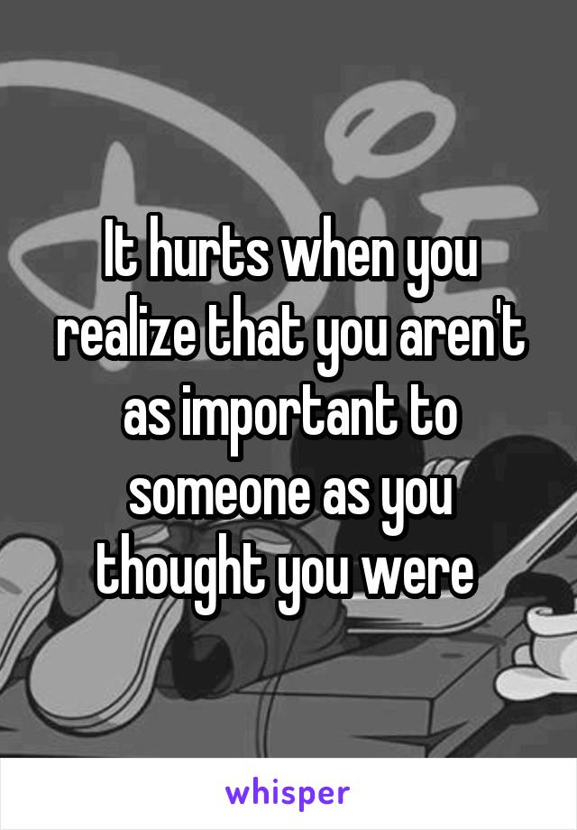 It hurts when you realize that you aren't as important to someone as you thought you were