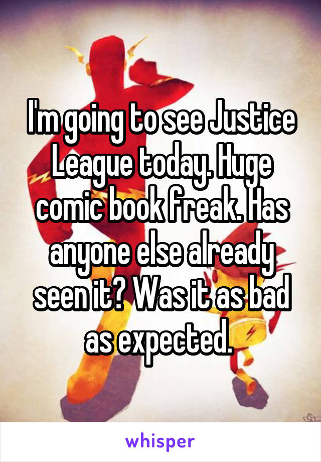 I'm going to see Justice League today. Huge comic book freak. Has anyone else already seen it? Was it as bad as expected.
