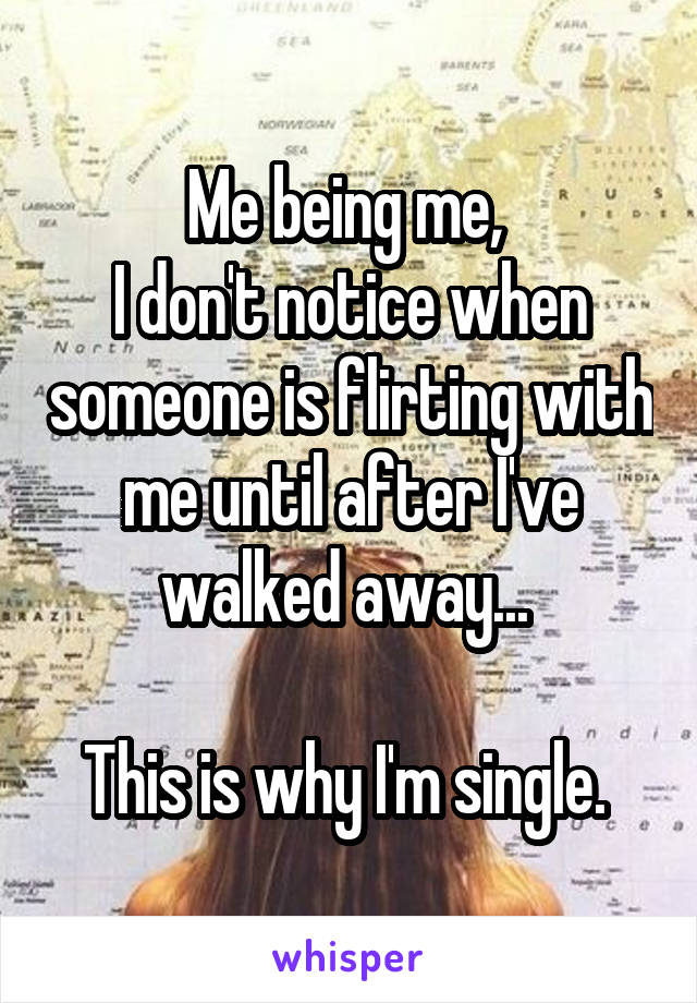 Me being me,  I don't notice when someone is flirting with me until after I've walked away...   This is why I'm single.