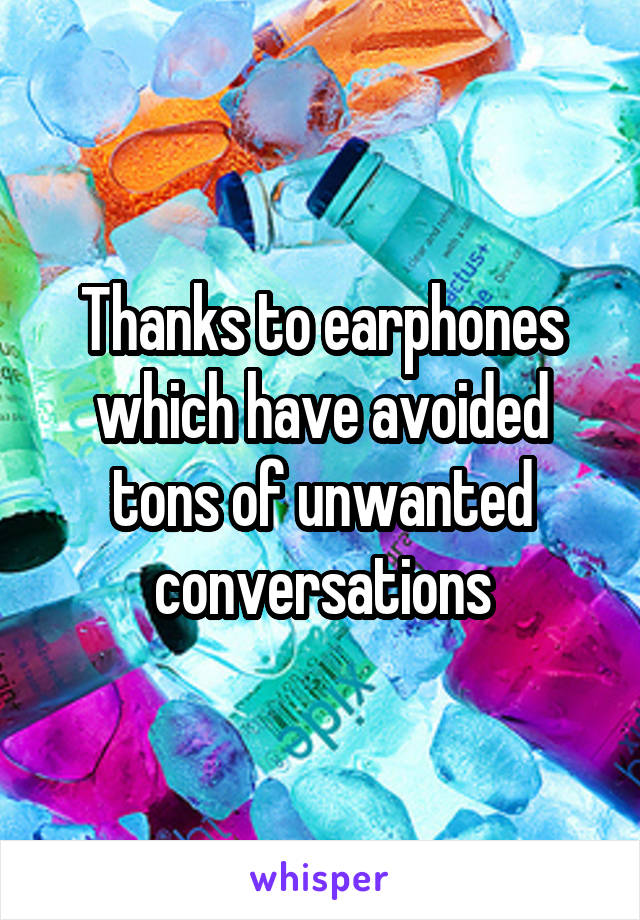 Thanks to earphones which have avoided tons of unwanted conversations