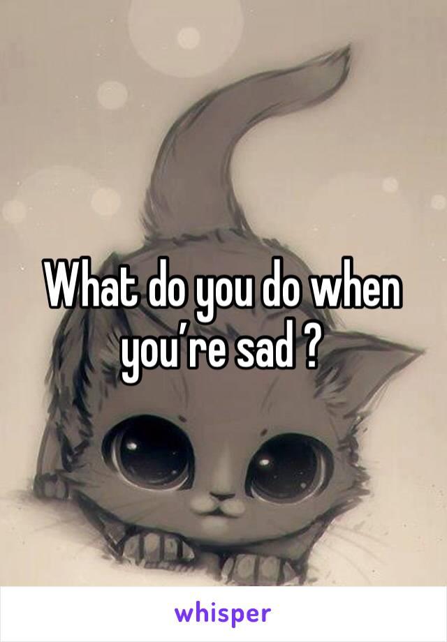 What do you do when you're sad ?