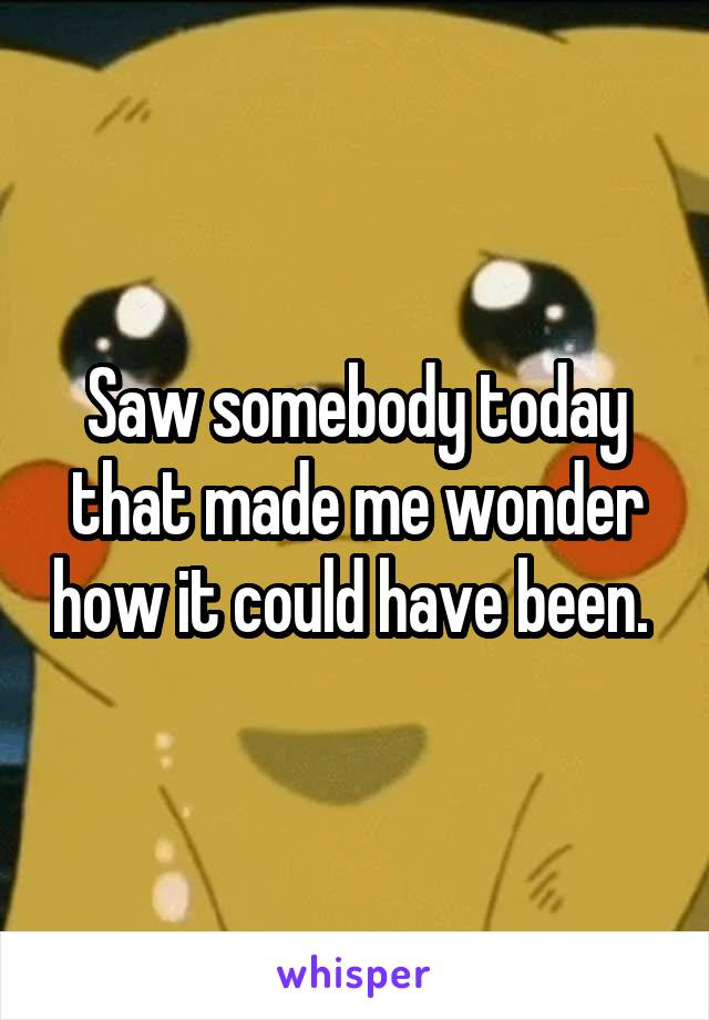 Saw somebody today that made me wonder how it could have been.