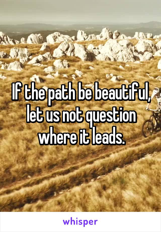 If the path be beautiful, let us not question where it leads.