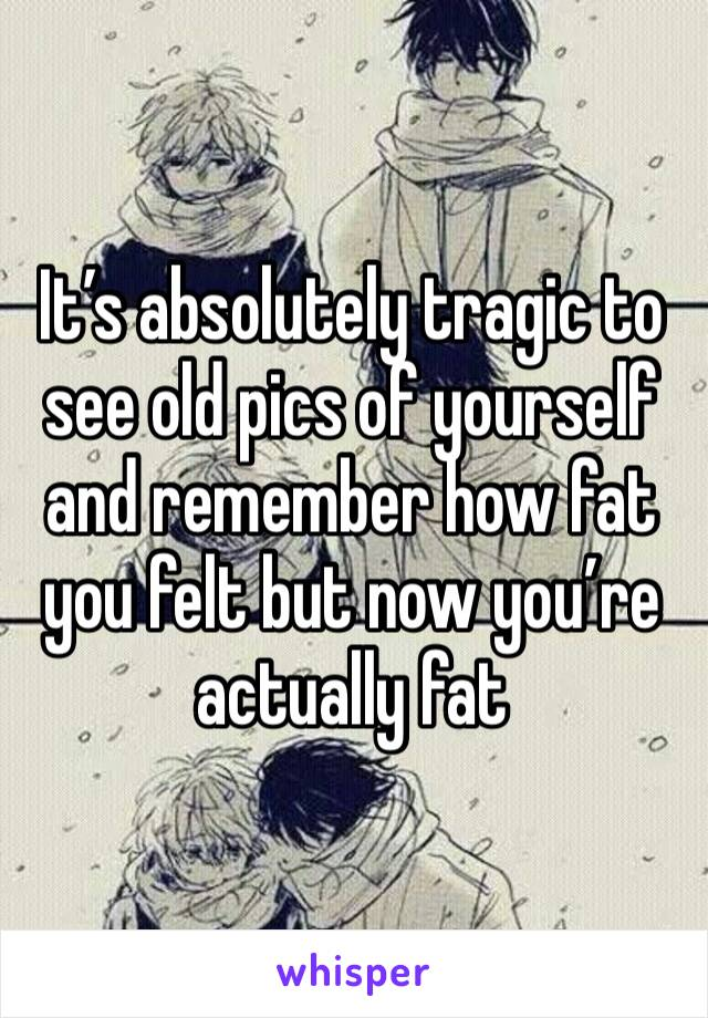 It's absolutely tragic to see old pics of yourself and remember how fat you felt but now you're actually fat