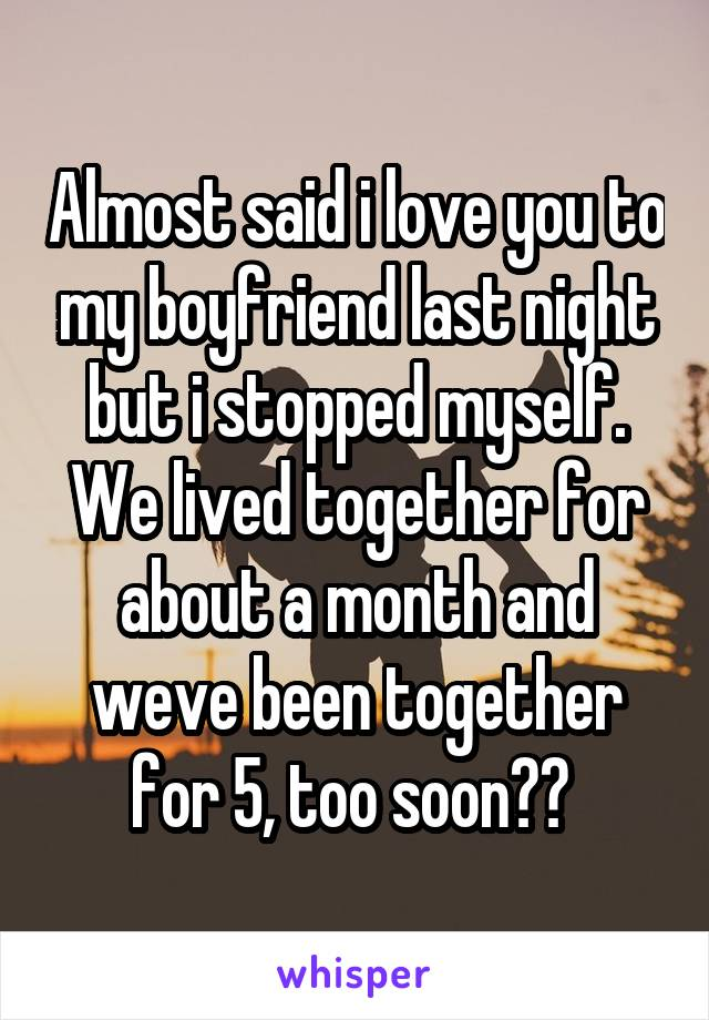 Almost said i love you to my boyfriend last night but i stopped myself. We lived together for about a month and weve been together for 5, too soon??