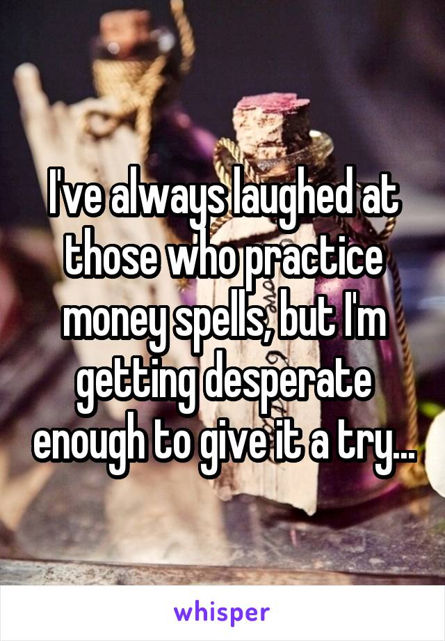 I've always laughed at those who practice money spells, but I'm getting desperate enough to give it a try...