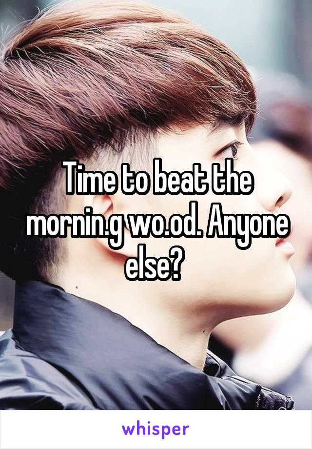 Time to beat the mornin.g wo.od. Anyone else?
