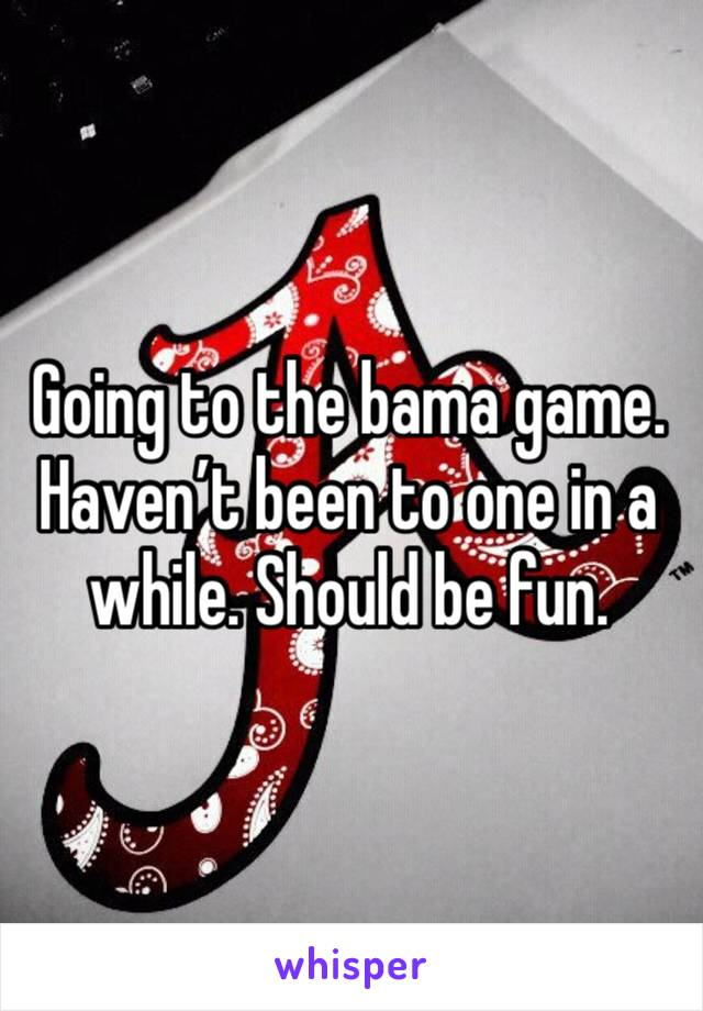 Going to the bama game. Haven't been to one in a while. Should be fun.