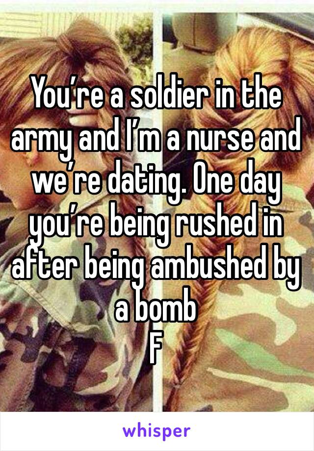 You're a soldier in the army and I'm a nurse and we're dating. One day you're being rushed in after being ambushed by a bomb  F