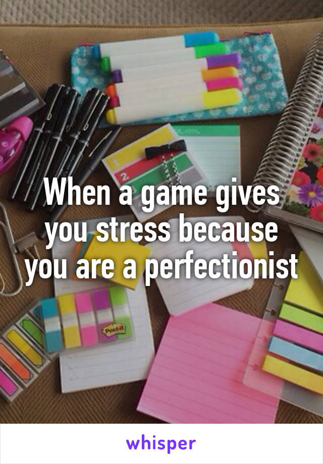 When a game gives you stress because you are a perfectionist