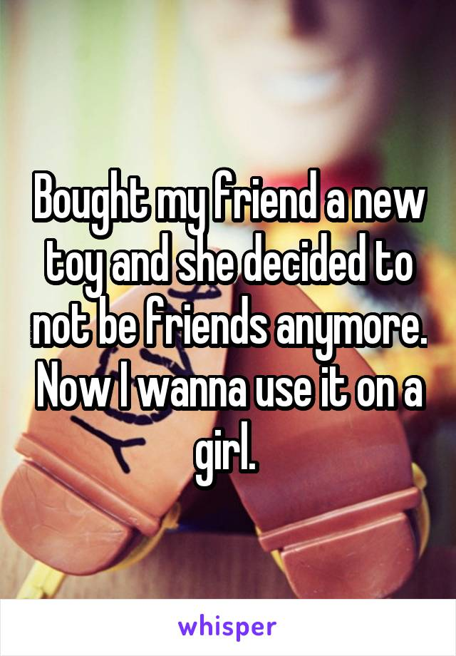 Bought my friend a new toy and she decided to not be friends anymore. Now I wanna use it on a girl.
