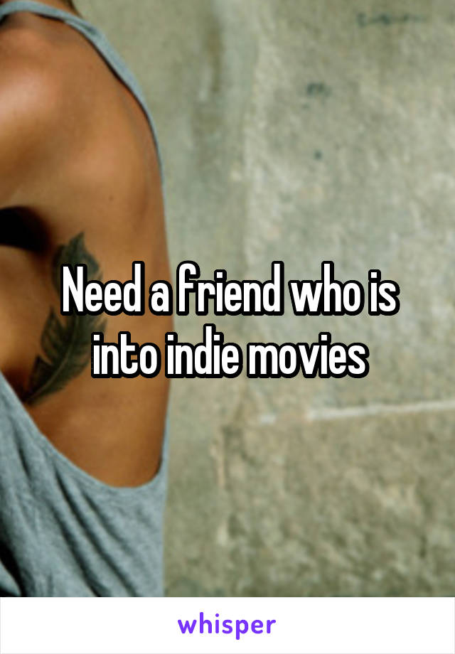 Need a friend who is into indie movies