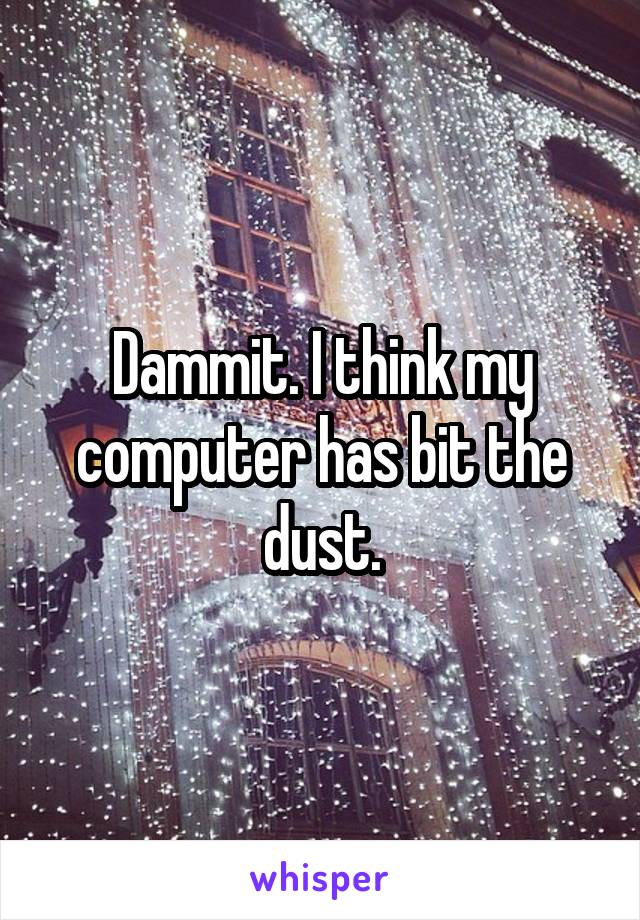Dammit. I think my computer has bit the dust.