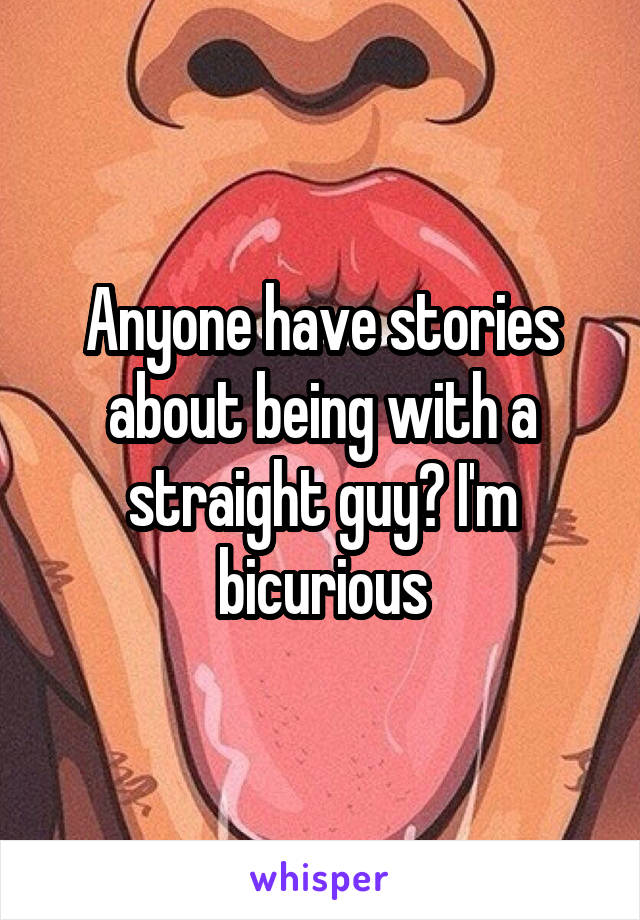 Anyone have stories about being with a straight guy? I'm bicurious