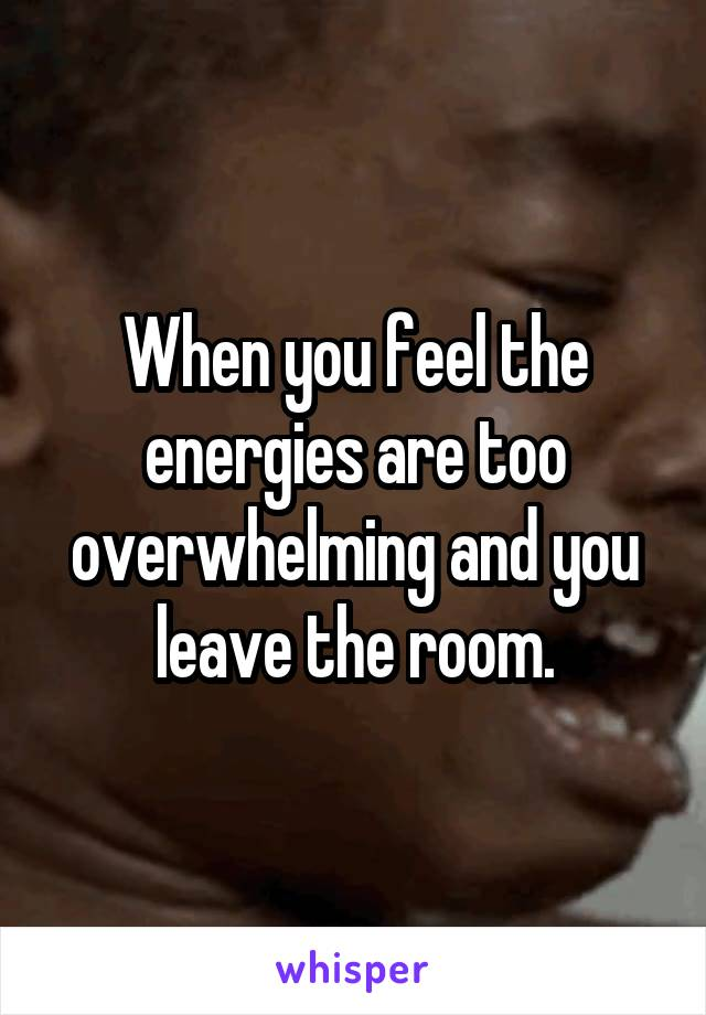 When you feel the energies are too overwhelming and you leave the room.