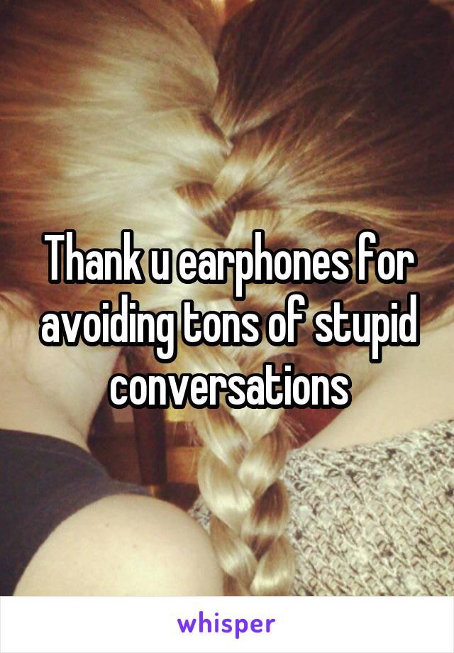 Thank u earphones for avoiding tons of stupid conversations