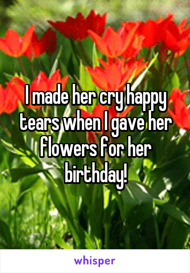 I made her cry happy tears when I gave her flowers for her birthday!