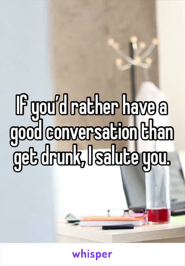 If you'd rather have a good conversation than get drunk, I salute you.