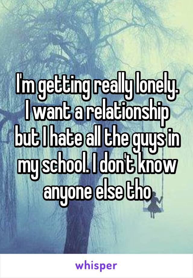 I'm getting really lonely. I want a relationship but I hate all the guys in my school. I don't know anyone else tho