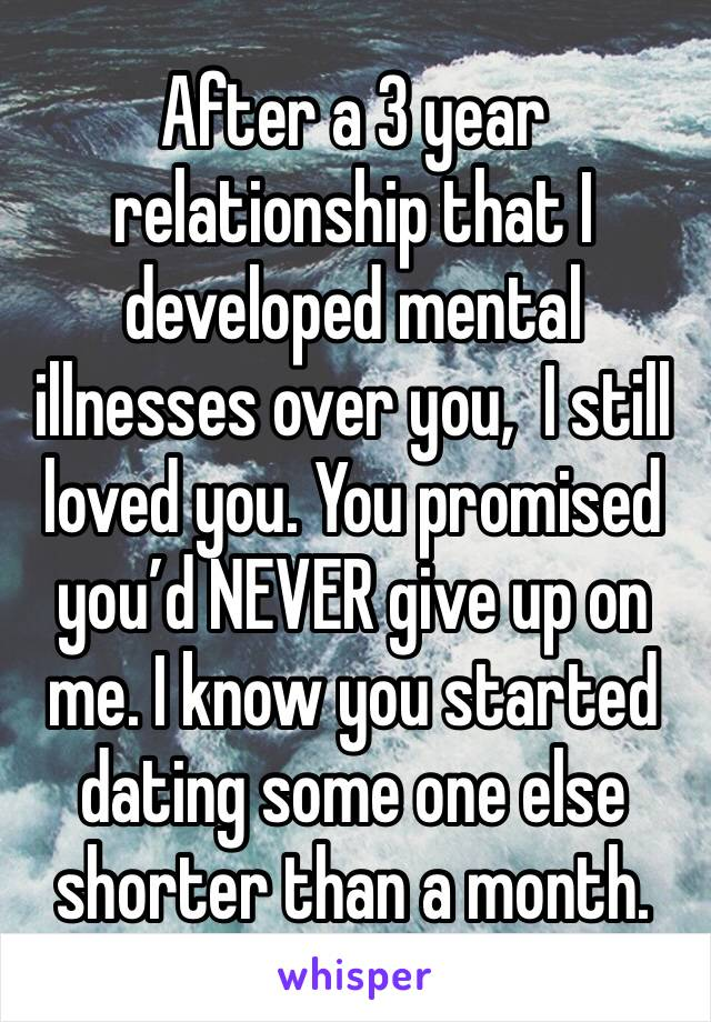 After a 3 year relationship that I developed mental illnesses over you,  I still loved you. You promised you'd NEVER give up on me. I know you started dating some one else shorter than a month.