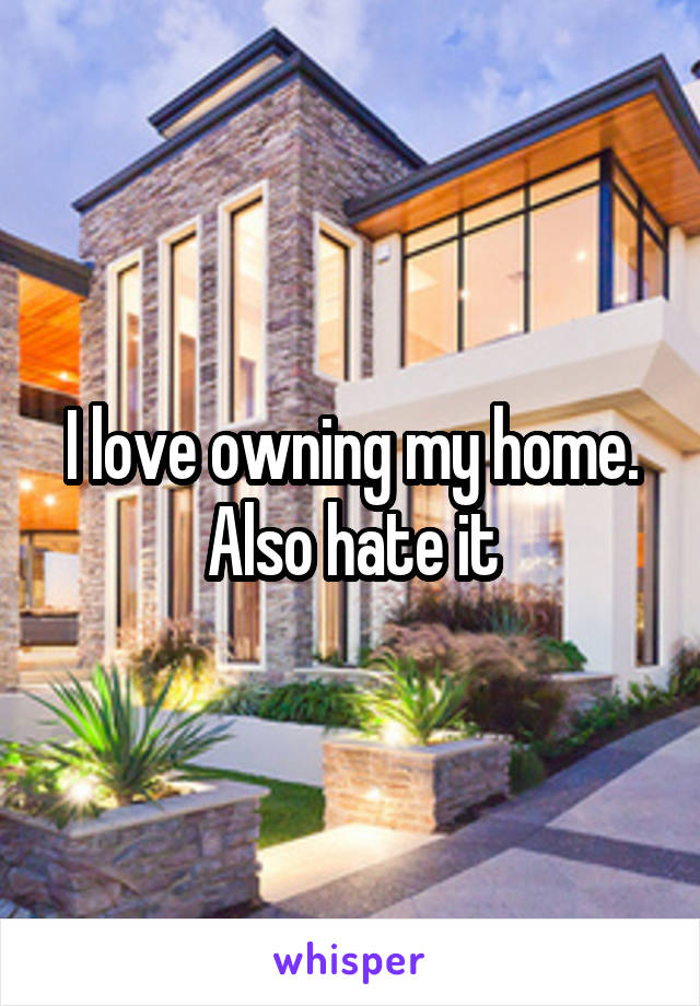 I love owning my home. Also hate it