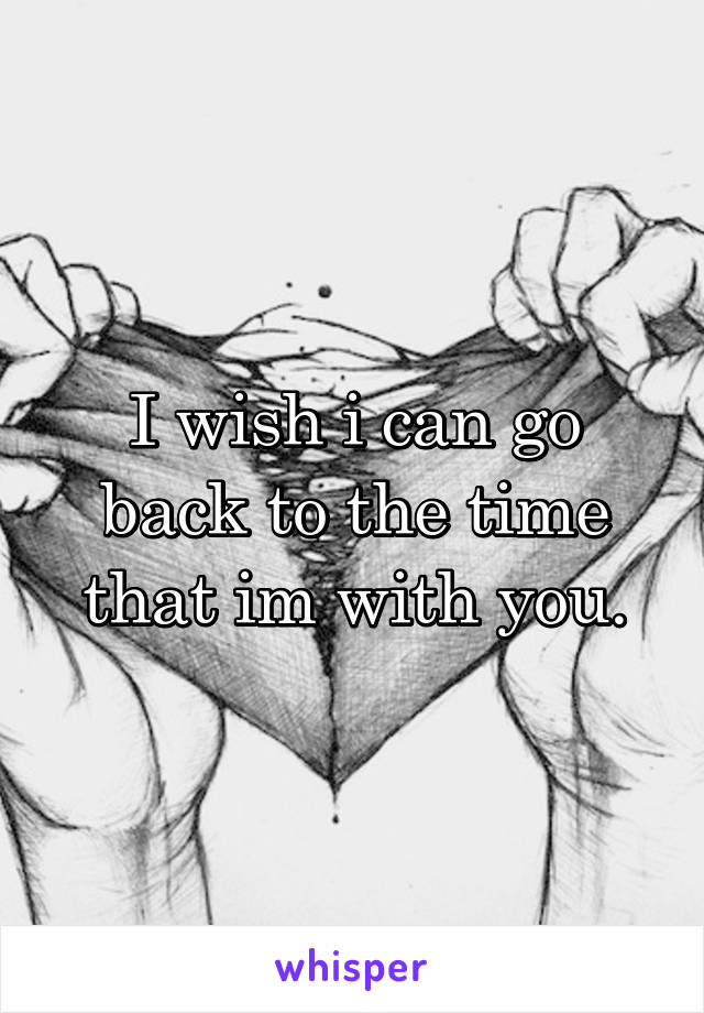 I wish i can go back to the time that im with you.