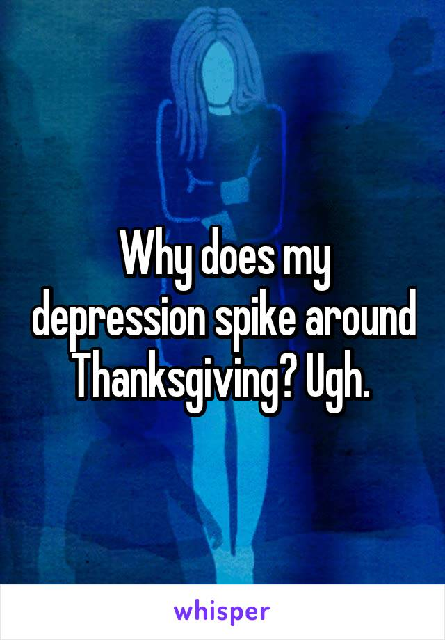 Why does my depression spike around Thanksgiving? Ugh.