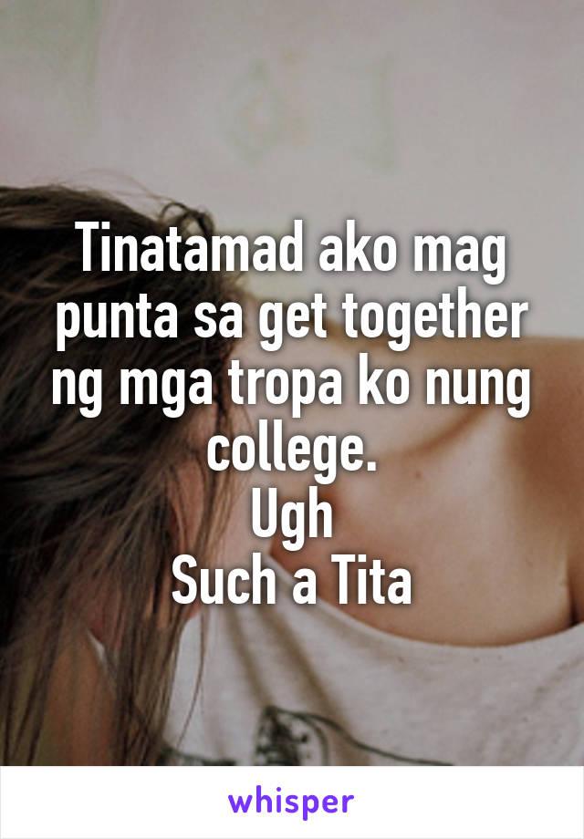 Tinatamad ako mag punta sa get together ng mga tropa ko nung college. Ugh Such a Tita