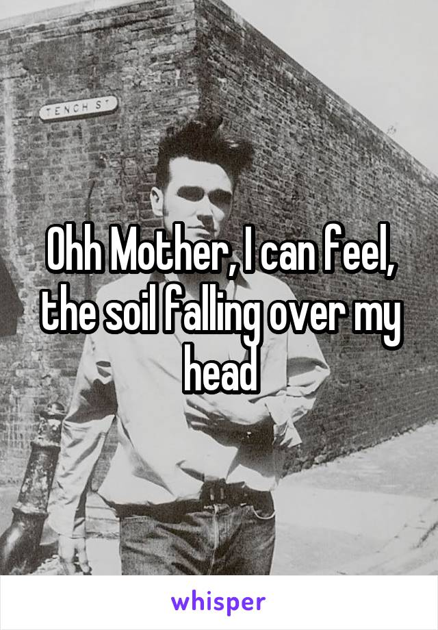 Ohh Mother, I can feel, the soil falling over my head