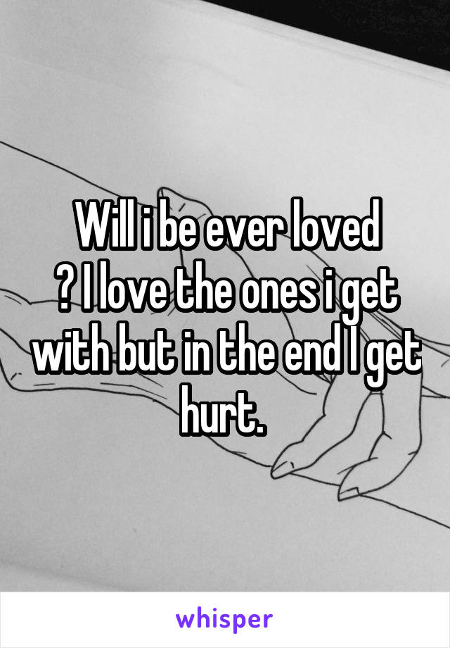 Will i be ever loved ? I love the ones i get with but in the end I get hurt.