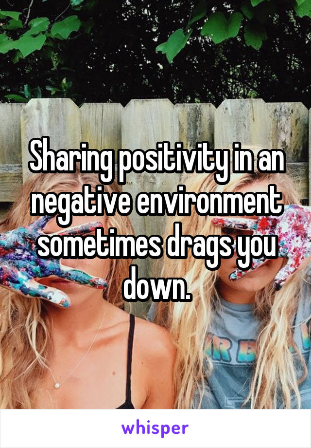 Sharing positivity in an negative environment sometimes drags you down.